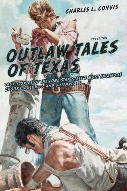 Outlaw Tales of Texas, 2nd: True Stories of the Lone Star State's Most Infamous Crooks, Culprits, and Cutthroats