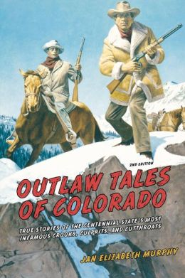 Outlaw Tales of Colorado: True Stories of the Centennial State's Most Infamous Crooks, Culprits, and Cutthroats