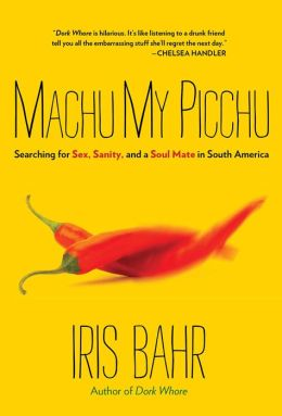 Machu My Picchu: Searching for Sex, Sanity, and a Soul Mate in South America