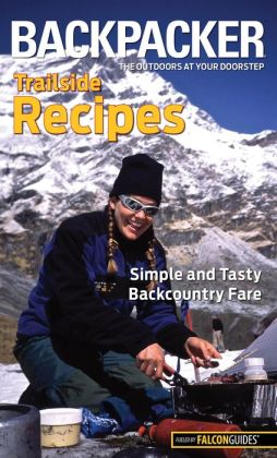 Backpacker magazine's Trailside Recipes: Simple and Tasty Backcountry Fare