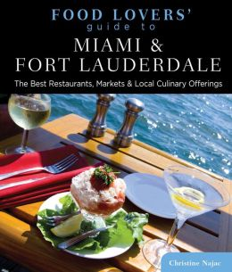 Food Lovers' Guide to Miami & Fort Lauderdale: The Best Restaurants, Markets & Local Culinary Offerings