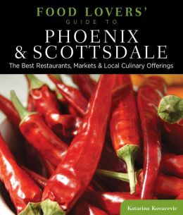 Food Lovers' Guide to Phoenix & Scottsdale: The Best Restaurants, Markets & Local Culinary Offerings