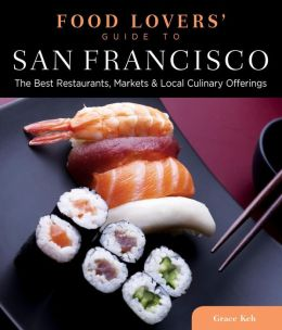Food Lovers' Guide to San Francisco: The Best Restaurants, Markets & Local Culinary Offerings