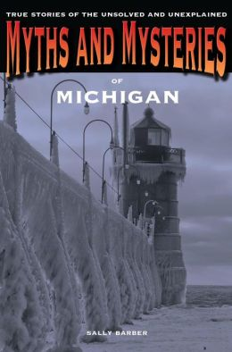 Myths and Mysteries of Michigan: True Stories of the Unsolved and Unexplained