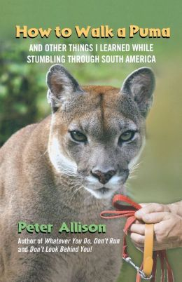 How to Walk a Puma: And Other Things I Learned While Stumbling through South America