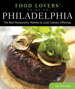 Food Lovers' Guide to Philadelphia: The Best Restaurants, Markets & Local Culinary Offerings
