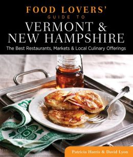 Food Lovers' Guide to Vermont & New Hampshire: The Best Restaurants, Markets & Local Culinary Offerings
