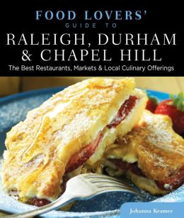 Food Lovers' Guide to Raleigh, Durham & Chapel Hill: The Best Restaurants, Markets & Local Culinary Offerings