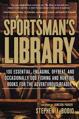 A Sportsman's Library: 100 Essential, Engaging, Offbeat, and Occasionally Odd Fishing and Hunting Books for the Adventurous Reader