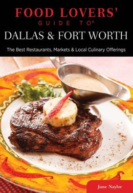 Food Lovers' Guide to Dallas & Fort Worth: The Best Restaurants, Markets & Local Culinary Offerings
