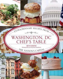 Washington, DC Chef's Table: Extraordinary Recipes from the Nation's Capital