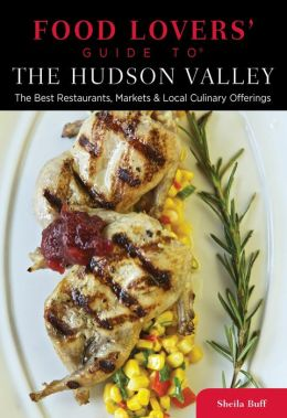 Food Lovers' Guide to the Hudson Valley: The Best Restaurants, Markets & Local Culinary Offerings