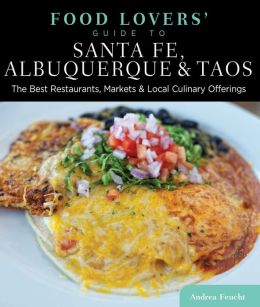 Food Lovers' Guide to Santa Fe, Albuquerque & Taos: The Best Restaurants, Markets & Local Culinary Offerings