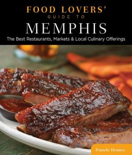 Food Lovers' Guide to Memphis: The Best Restaurants, Markets & Local Culinary Offerings