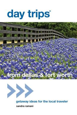 Day Trips from Dallas & Fort Worth, 2nd: Getaway Ideas for the Local Traveler