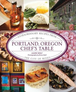 Portland, Oregon Chef's Table: Extraordinary Recipes from the City of Roses