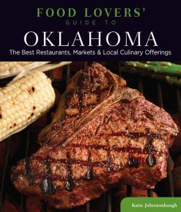 Food Lovers' Guide to Oklahoma: The Best Restaurants, Markets & Local Culinary Offerings