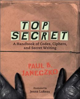 Top Secret: A Handbook of Codes, Ciphers, and Secret Writing Paul B. Janeczko and Jenna LaReau