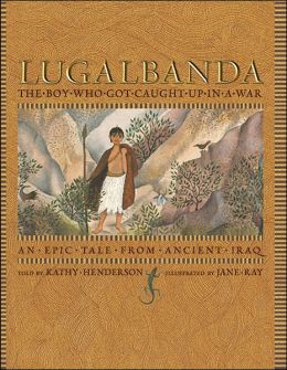 Lugalbanda: The Boy Who Was Caught Up in a War: An Epic Tale from Ancient Iraq