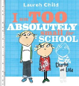 I Am Too Absolutely Small for School (Charlie and Lola Series)