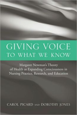 Giving Voice To What We Know: Margaret Newman's Theory Of Health As Expanding Consciousness In Nursing Practice, Research And Education