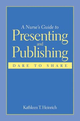 A Nurse's Guide To Presenting And Publishing: Dare To Share