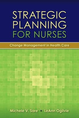 Strategic Planning For Nurses: Change Management In Health Care