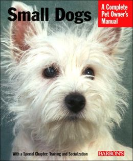 Small Dogs: Everything about History, Purchase, Care, Nutrition, Training, and Behavior