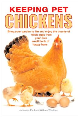 Keeping Pet Chickens: Bring Your Garden to Life and Enjoy the Bounty of Fresh Eggs from Your Own Small Flock of Happy Hens