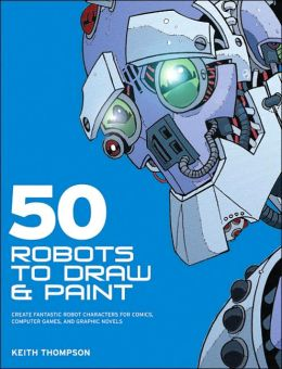 50 Robots to Draw and Paint: Create Fantastic Robot Characters for Comic, Computer Games, and Graphic Novels