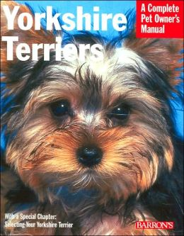 Yorkshire Terriers: Everything about Purchase, Grooming, Health, Nutrition, Care, and Training (Complete Pet Owner's Manual Series)