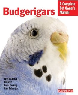 Budgerigars: Everything about Purchase, Care, Nutrition, Behavior, and Training (Complete Pet Owner's Manual)