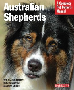 Australian Shepherds: Everything about Purchase, Care, Nutrition, Behavior, and Training (A Complete Pet Owner's Manual Series)