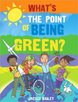 What's the Point of Being Green?: And Other Stuff About Our Planet