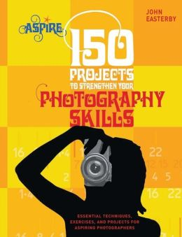 150 Projects to Strengthen Your Photography Skills: Essential Techniques, Exercises, and Projects for Aspiring Photographers (Aspire Series)