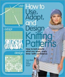 How to Use, Adapt, and Design Knitting Patterns: How to knit exactly what you want, every timee