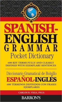 Spanish-English Grammar Pocket Dictionary: 600 Key Terms Fully and Clearly Defined with Exemplary Sentences