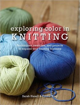 Exploring Color in Knitting: Techniques, Swatches, and Projects to Expand Your Knit Horizons