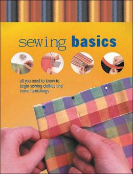 Sewing Basics: All You Need to Know to Begin Sewing Clothes and Home Furnishings