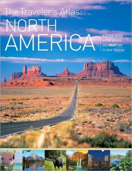 The Traveler's Atlas: North America - A Guide to the Places You Must See in Your Lifetime