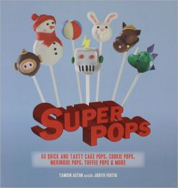 Super Pops: 60 Quick and Tasty Cake Pops, Cookie Pops, Meringue Pops, Toffee Pops, and More
