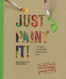 Just Paint It!: The World's Most Enjoyable Painting Course. Ever!