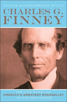Autobiography of Charles G. Finney, The: The Life Story of America's Greatest Evangelist--In His Own Words