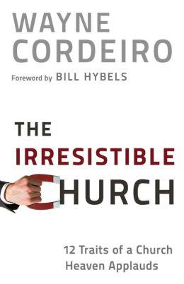 Irresistible Church, The: 12 Traits of a Church Heaven Applauds