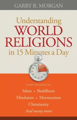 Understanding World Religions in 15 Minutes a Day: Learn the basics of: Islam Buddhism Hinduism Mormonism Christianity And many more?