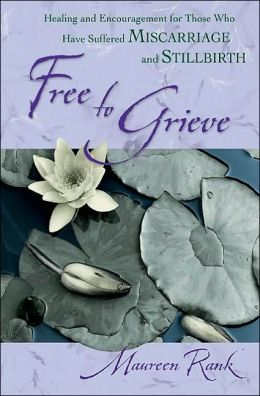 Free to Grieve: Healing and Encouragement for Those Who Have Suffered Miscarriage and Stillbirth