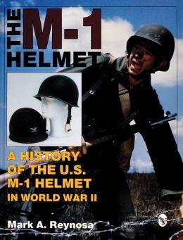 The M-1 Helmet: A History of the U. S. M-1 Helmet in World War II