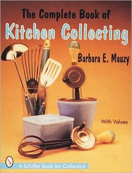 The Complete Book of Kitchen Collecting: With Values