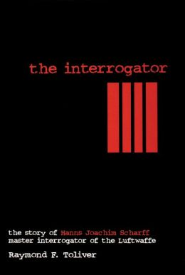 The Interrogator: The Story of Hans Joachim Scharff, Master Interrogator of the Luftwaffe