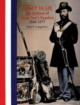 Army Blue: The Uniform of Uncle Sam's Regulars 1848-1873